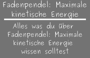 Fadenpendel: Maximale kinetische Energie